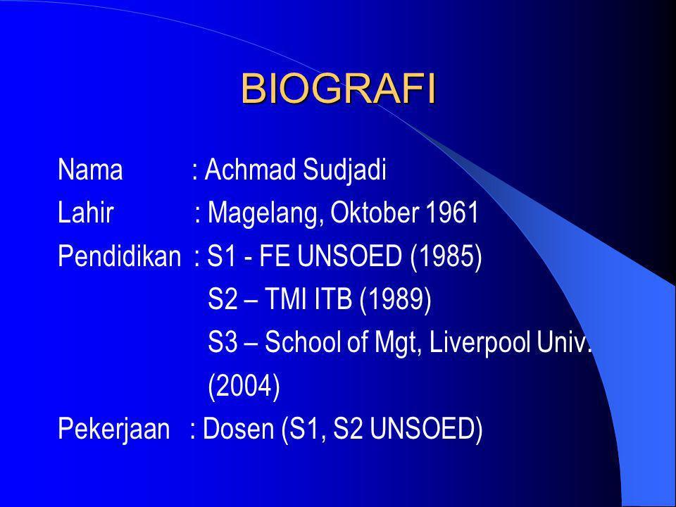 BIOGRAFI Nama : Achmad Sudjadi Lahir : Magelang, Oktober 1961 Pendidikan : S1 - FE UNSOED (1985) S2 – TMI ITB (1989) S3 – School of Mgt, Liverpool Uni