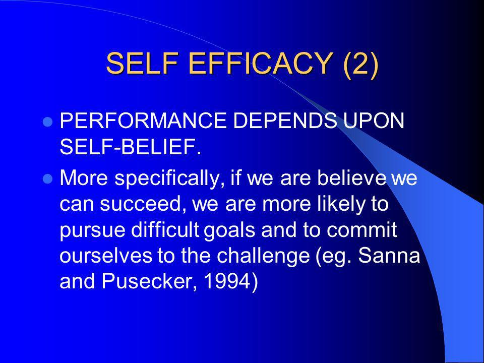 SELF EFFICACY (2) PERFORMANCE DEPENDS UPON SELF-BELIEF. More specifically, if we are believe we can succeed, we are more likely to pursue difficult go