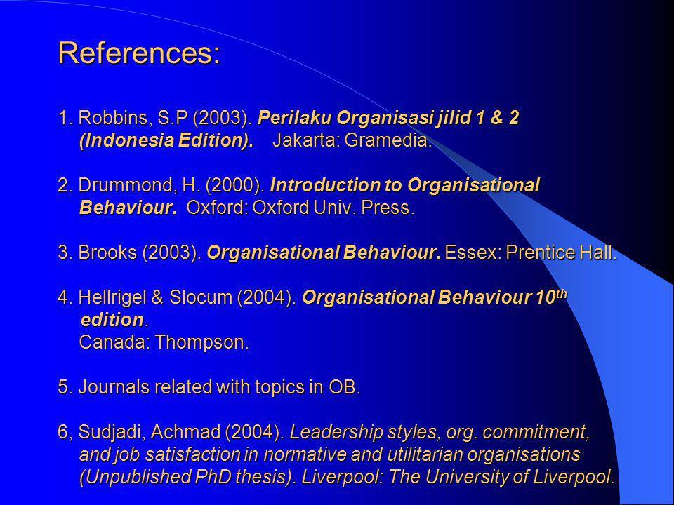 References: 1. Robbins, S.P (2003). Perilaku Organisasi jilid 1 & 2 (Indonesia Edition). Jakarta: Gramedia. 2. Drummond, H. (2000). Introduction to Or