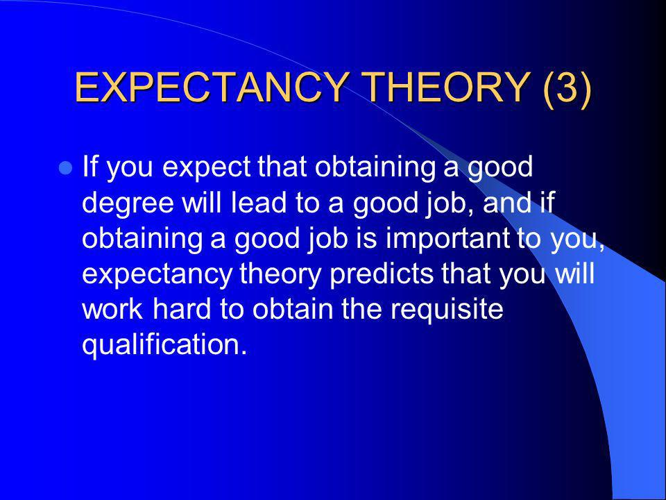 EXPECTANCY THEORY (3) If you expect that obtaining a good degree will lead to a good job, and if obtaining a good job is important to you, expectancy