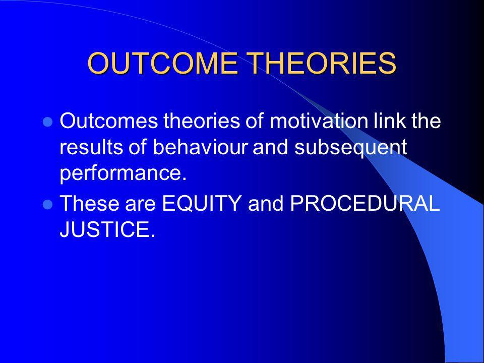 OUTCOME THEORIES Outcomes theories of motivation link the results of behaviour and subsequent performance. These are EQUITY and PROCEDURAL JUSTICE.