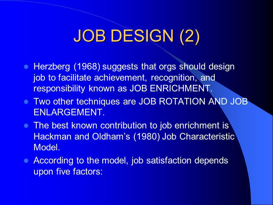 JOB DESIGN (2) Herzberg (1968) suggests that orgs should design job to facilitate achievement, recognition, and responsibility known as JOB ENRICHMENT