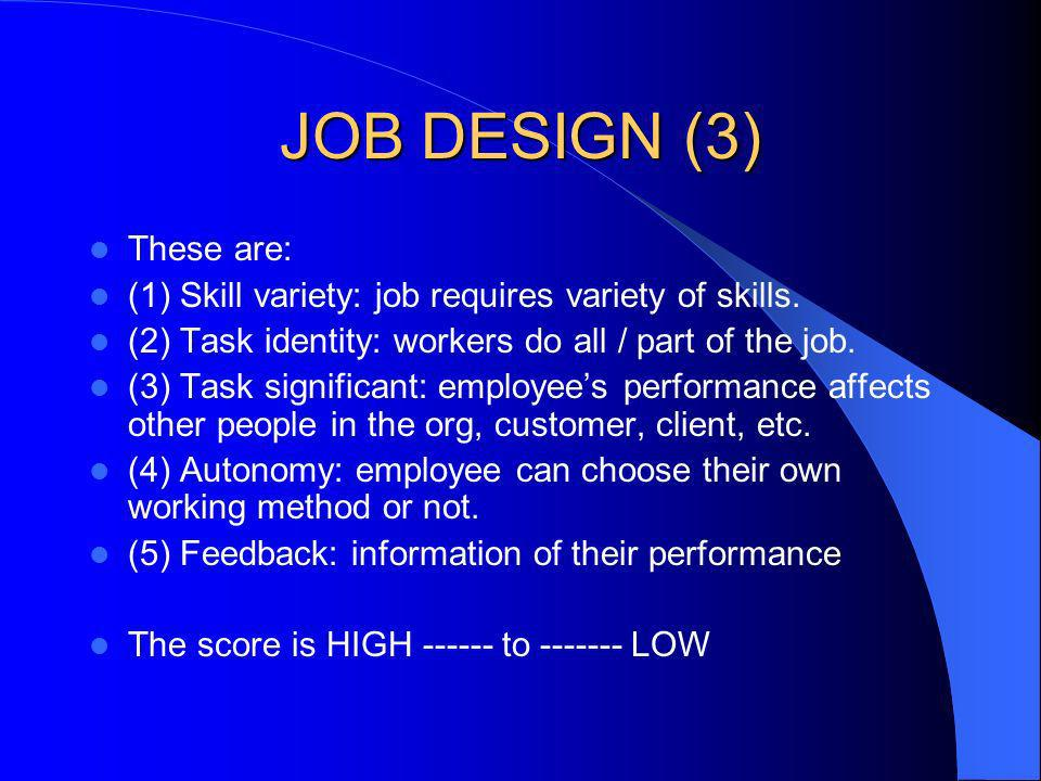 JOB DESIGN (3) These are: (1) Skill variety: job requires variety of skills. (2) Task identity: workers do all / part of the job. (3) Task significant