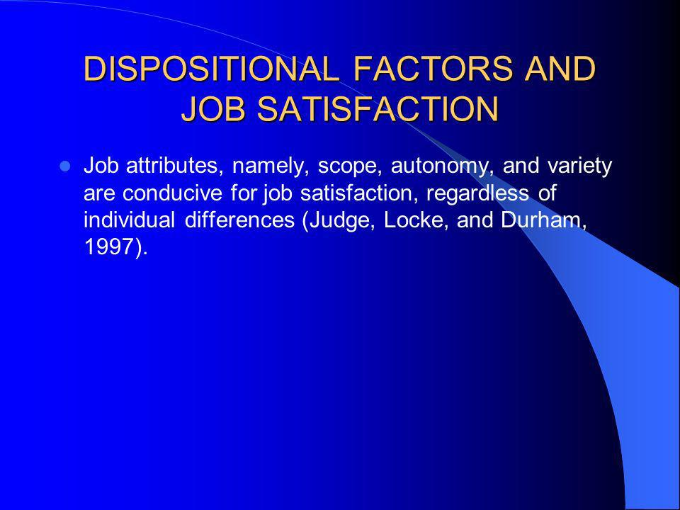 DISPOSITIONAL FACTORS AND JOB SATISFACTION Job attributes, namely, scope, autonomy, and variety are conducive for job satisfaction, regardless of indi