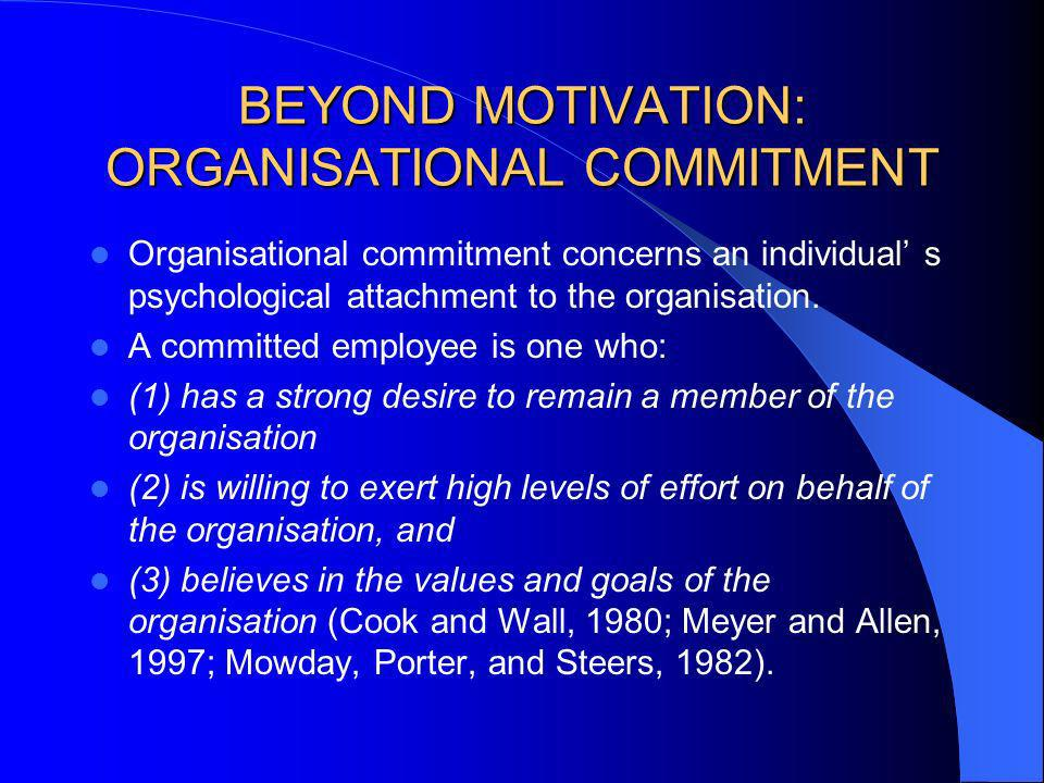 BEYOND MOTIVATION: ORGANISATIONAL COMMITMENT Organisational commitment concerns an individual s psychological attachment to the organisation. A commit
