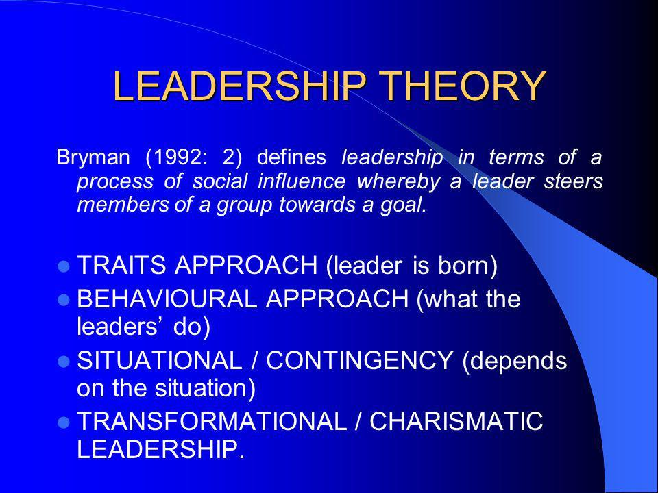 LEADERSHIP THEORY Bryman (1992: 2) defines leadership in terms of a process of social influence whereby a leader steers members of a group towards a g