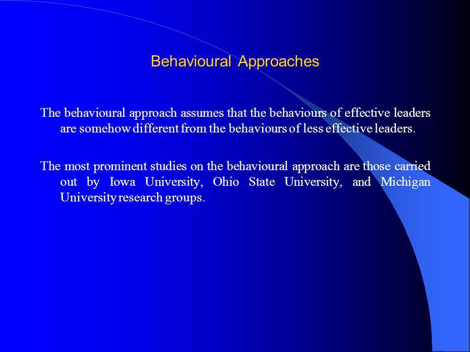 Behavioural Approaches The behavioural approach assumes that the behaviours of effective leaders are somehow different from the behaviours of less eff