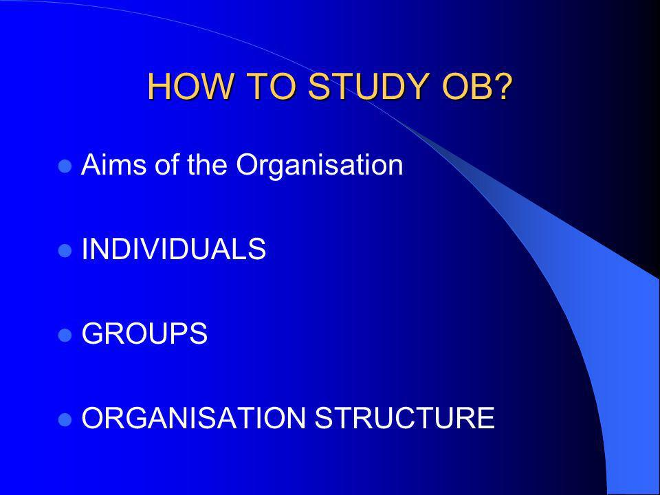 HOW TO STUDY OB? Aims of the Organisation INDIVIDUALS GROUPS ORGANISATION STRUCTURE