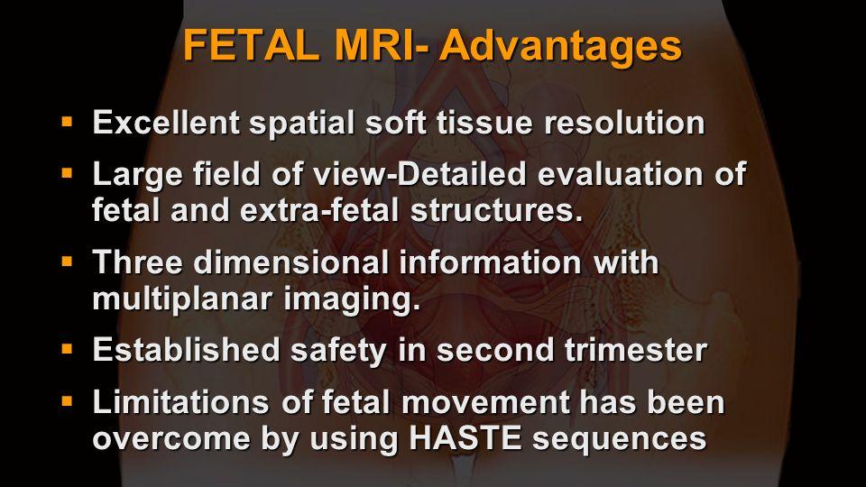 FETAL MRI- Advantages Excellent spatial soft tissue resolution Excellent spatial soft tissue resolution Large field of view-Detailed evaluation of fet