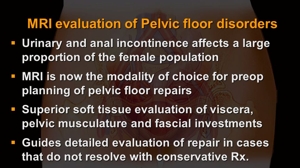 MRI evaluation of Pelvic floor disorders Urinary and anal incontinence affects a large proportion of the female population Urinary and anal incontinen