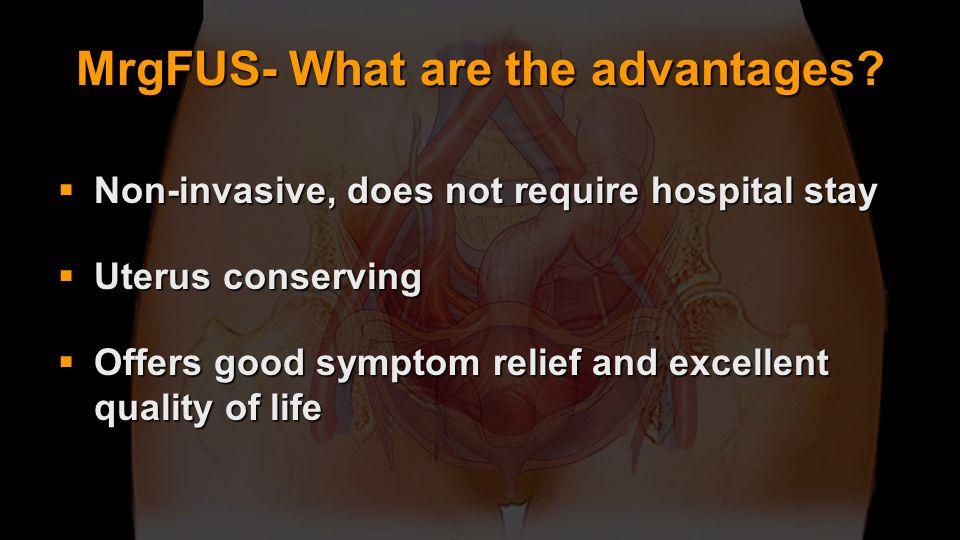 MrgFUS- What are the advantages? Non-invasive, does not require hospital stay Non-invasive, does not require hospital stay Uterus conserving Uterus co