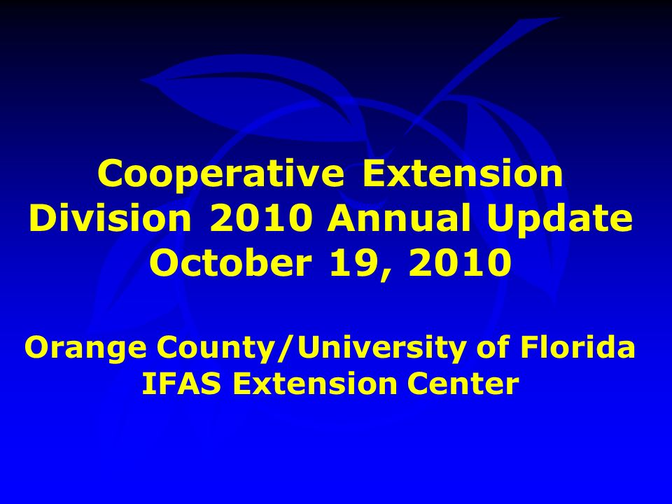 Cooperative Extension Division 2010 Annual Update October 19, 2010 Orange County/University of Florida IFAS Extension Center
