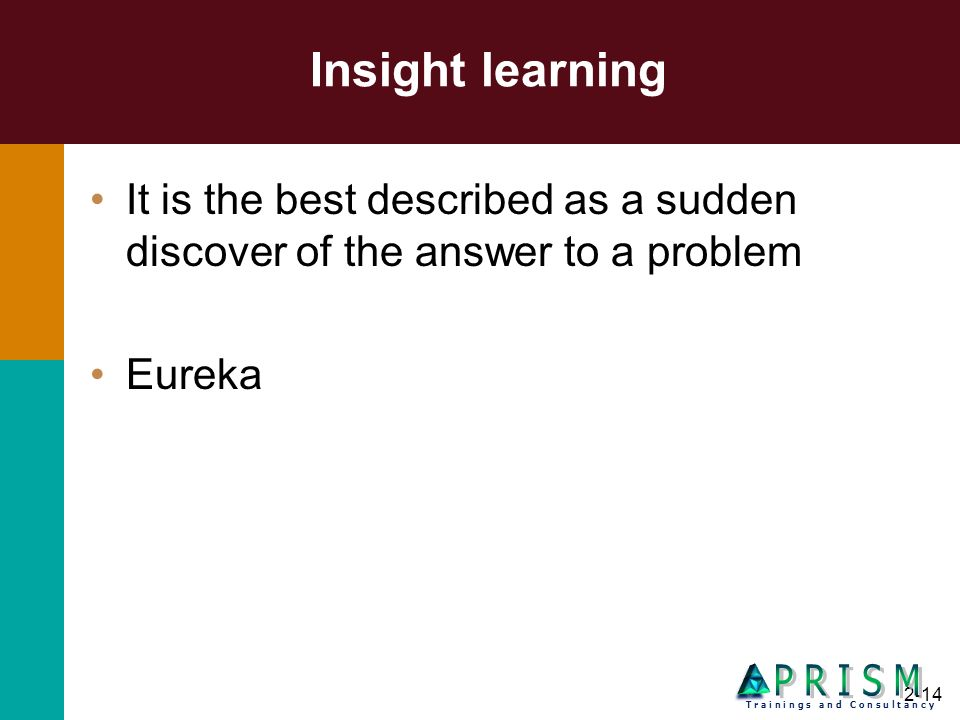 2-14 Insight learning It is the best described as a sudden discover of the answer to a problem Eureka T r a i n i n g s a n d C o n s u l t a n c y