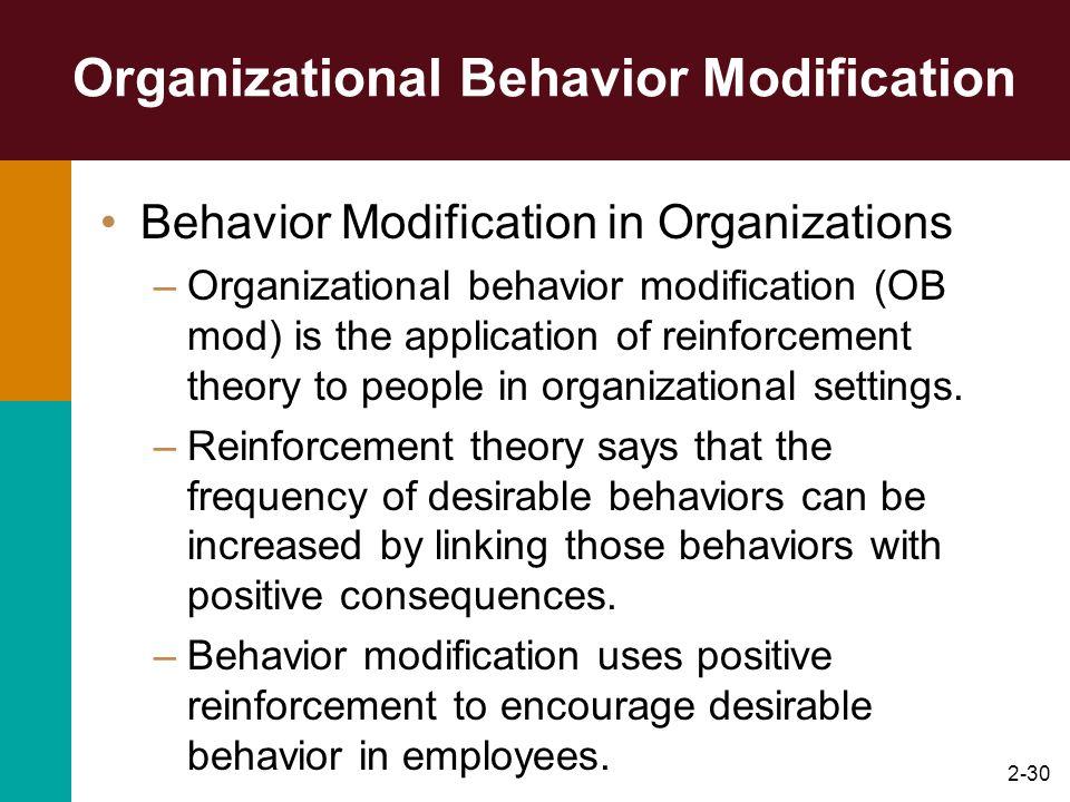 2-30 Organizational Behavior Modification Behavior Modification in Organizations –Organizational behavior modification (OB mod) is the application of