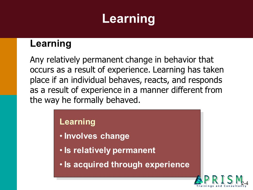 2-4 Learning Involves change Is relatively permanent Is acquired through experience Learning Involves change Is relatively permanent Is acquired throu