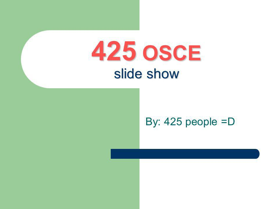 425 OSCE slide show By: 425 people =D
