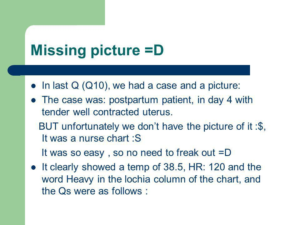 Missing picture =D In last Q (Q10), we had a case and a picture: The case was: postpartum patient, in day 4 with tender well contracted uterus. BUT un
