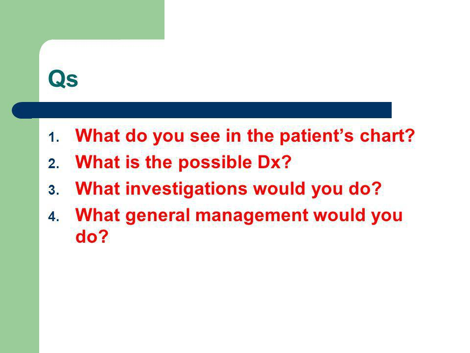 Qs 1. What do you see in the patients chart? 2. What is the possible Dx? 3. What investigations would you do? 4. What general management would you do?