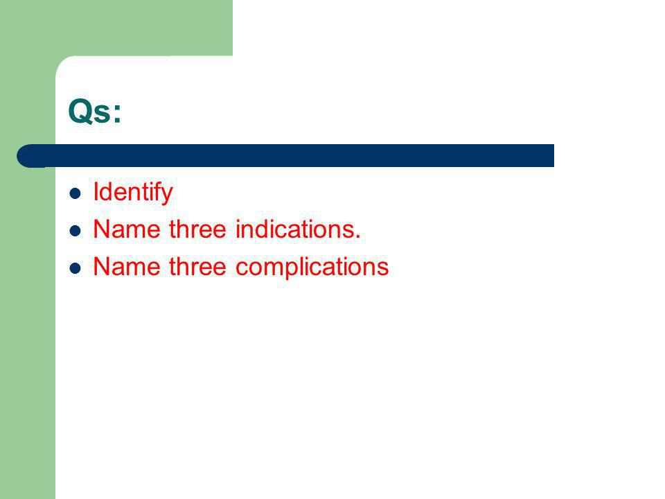 Qs: Identify Name three indications. Name three complications