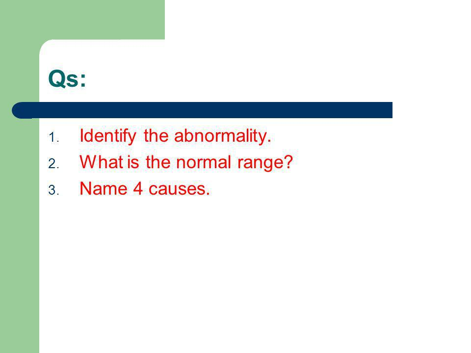 Qs: 1. Identify the abnormality. 2. What is the normal range? 3. Name 4 causes.
