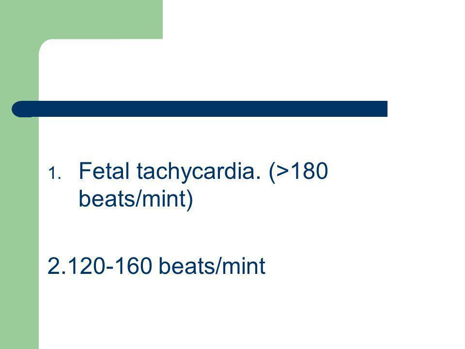 1. Fetal tachycardia. (>180 beats/mint) 2.120-160 beats/mint