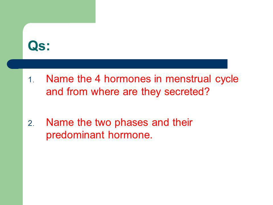 Qs: 1. Name the 4 hormones in menstrual cycle and from where are they secreted? 2. Name the two phases and their predominant hormone.