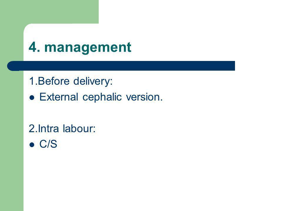 4. management 1.Before delivery: External cephalic version. 2.Intra labour: C/S
