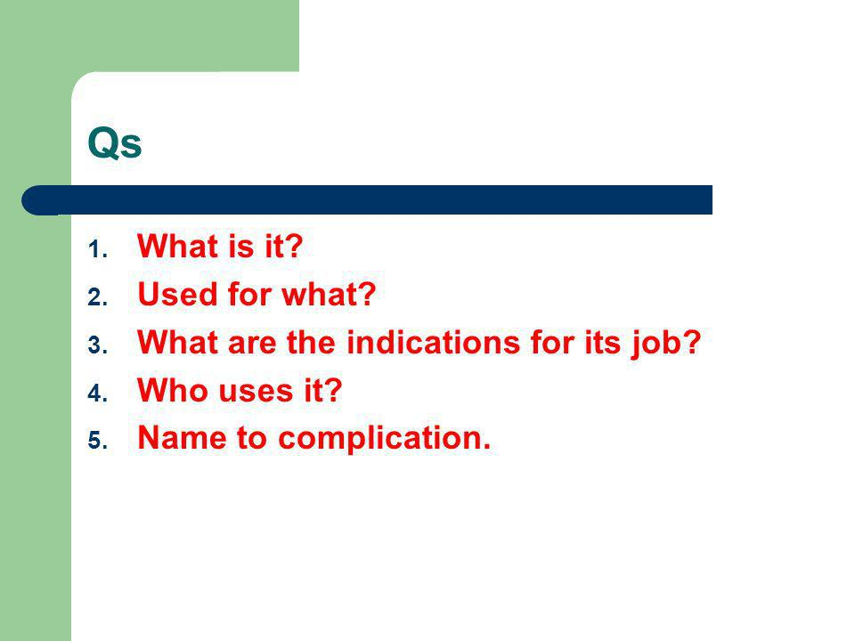 Qs 1. What is it? 2. Used for what? 3. What are the indications for its job? 4. Who uses it? 5. Name to complication.