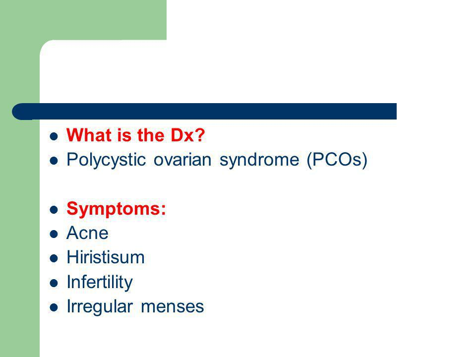 What is the Dx? Polycystic ovarian syndrome (PCOs) Symptoms: Acne Hiristisum Infertility Irregular menses