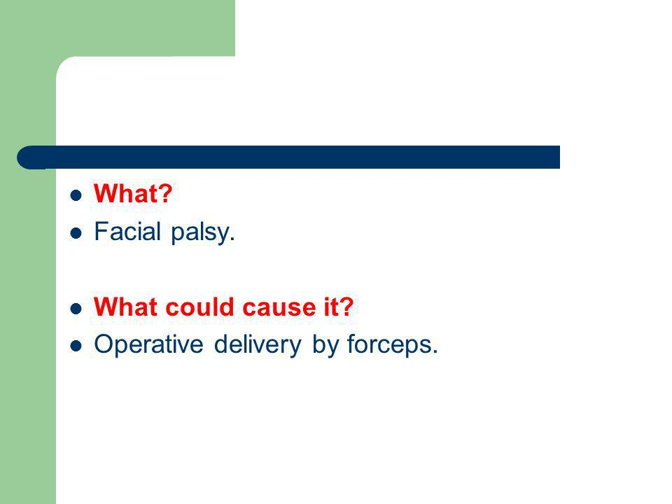 What? Facial palsy. What could cause it? Operative delivery by forceps.
