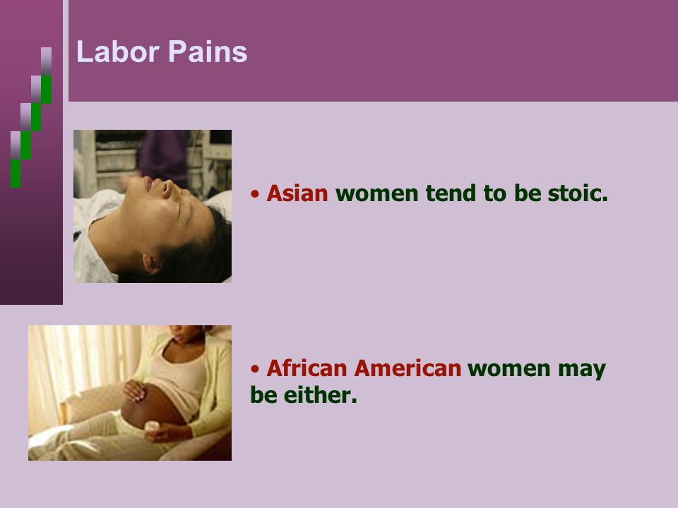 Asian women tend to be stoic. African American women may be either. Labor Pains