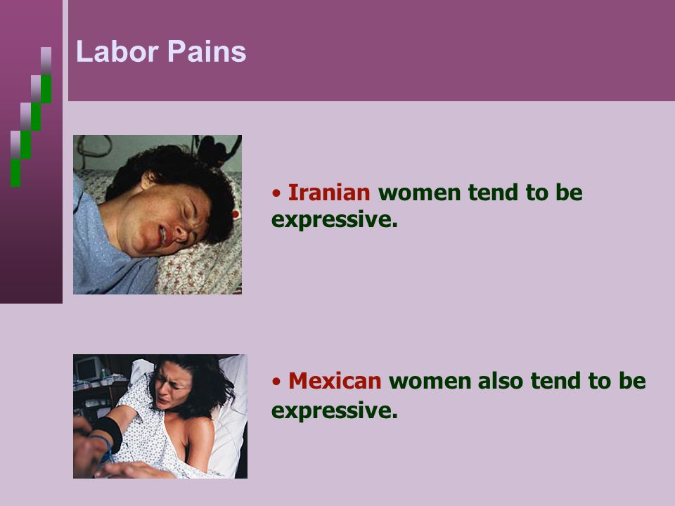 Mexican women also tend to be expressive. Iranian women tend to be expressive. Labor Pains