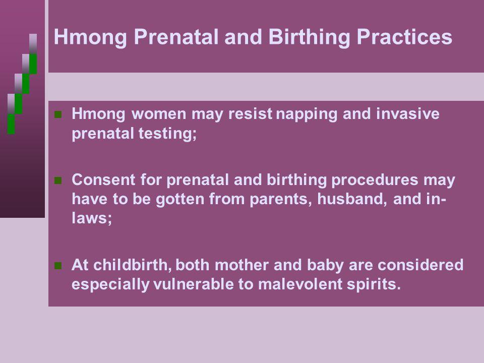 Hmong Prenatal and Birthing Practices Hmong women may resist napping and invasive prenatal testing; Consent for prenatal and birthing procedures may h