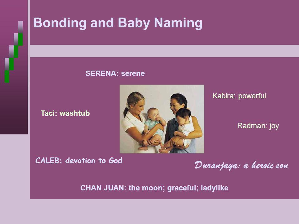 Bonding Bonding and Baby Naming SERENA: serene Duranjaya: a heroic son CALEB: devotion to God CHAN JUAN: the moon; graceful; ladylike Kabira: powerful