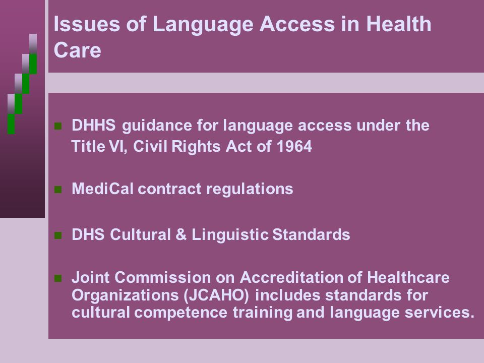 Issues of Language Access in Health Care DHHS guidance for language access under the Title VI, Civil Rights Act of 1964 MediCal contract regulations D