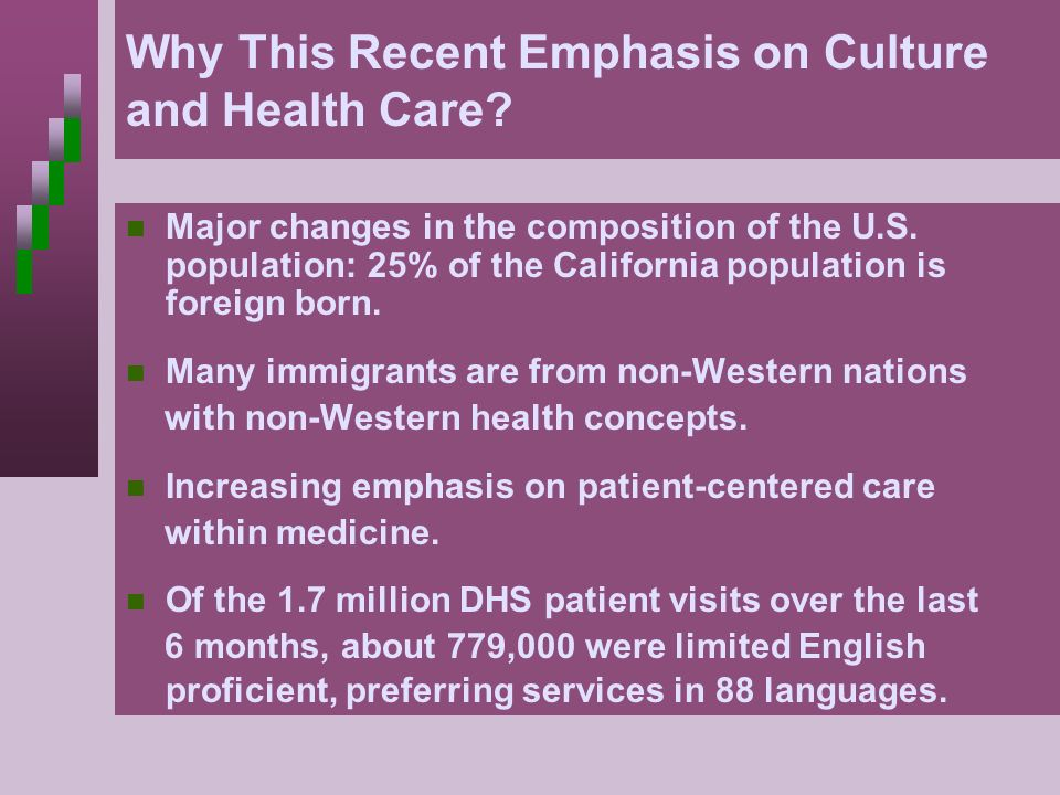 Why This Recent Emphasis on Culture and Health Care? Major changes in the composition of the U.S. population: 25% of the California population is fore