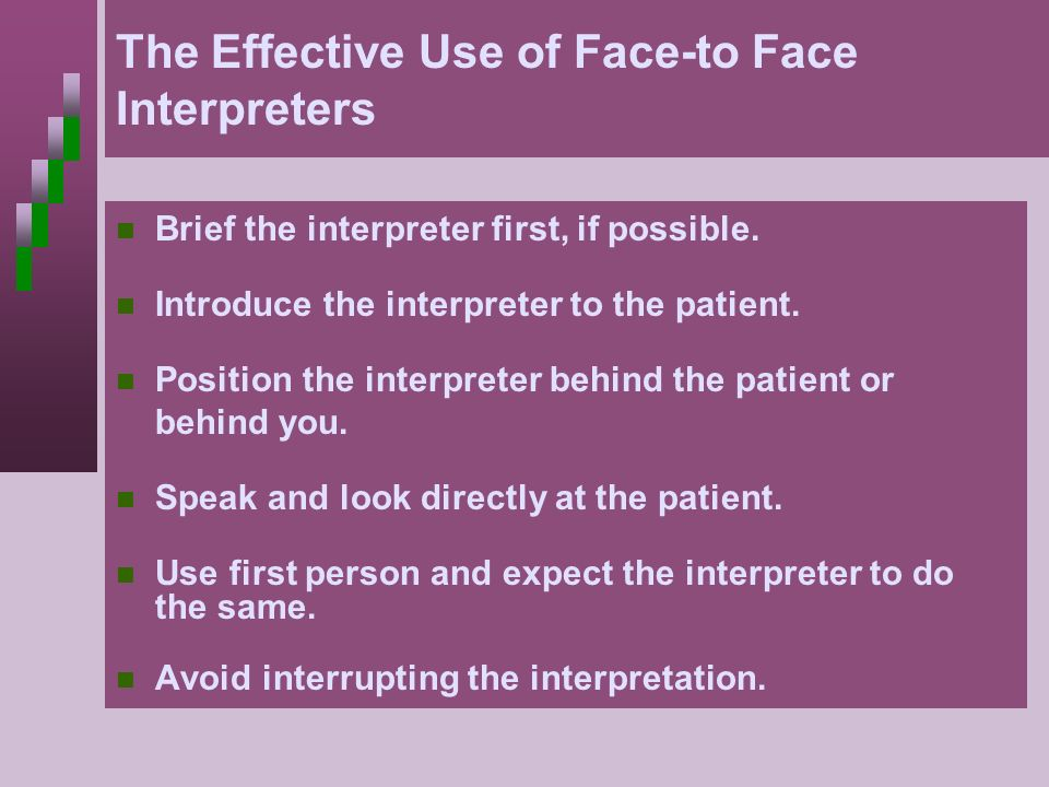 The Effective Use of Face-to Face Interpreters Brief the interpreter first, if possible. Introduce the interpreter to the patient. Position the interp
