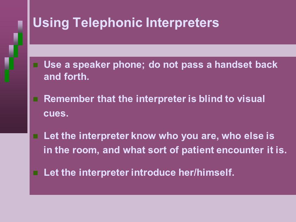 Using Telephonic Interpreters Use a speaker phone; do not pass a handset back and forth. Remember that the interpreter is blind to visual cues. Let th