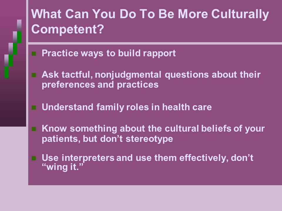 What Can You Do To Be More Culturally Competent? Practice ways to build rapport Ask tactful, nonjudgmental questions about their preferences and pract