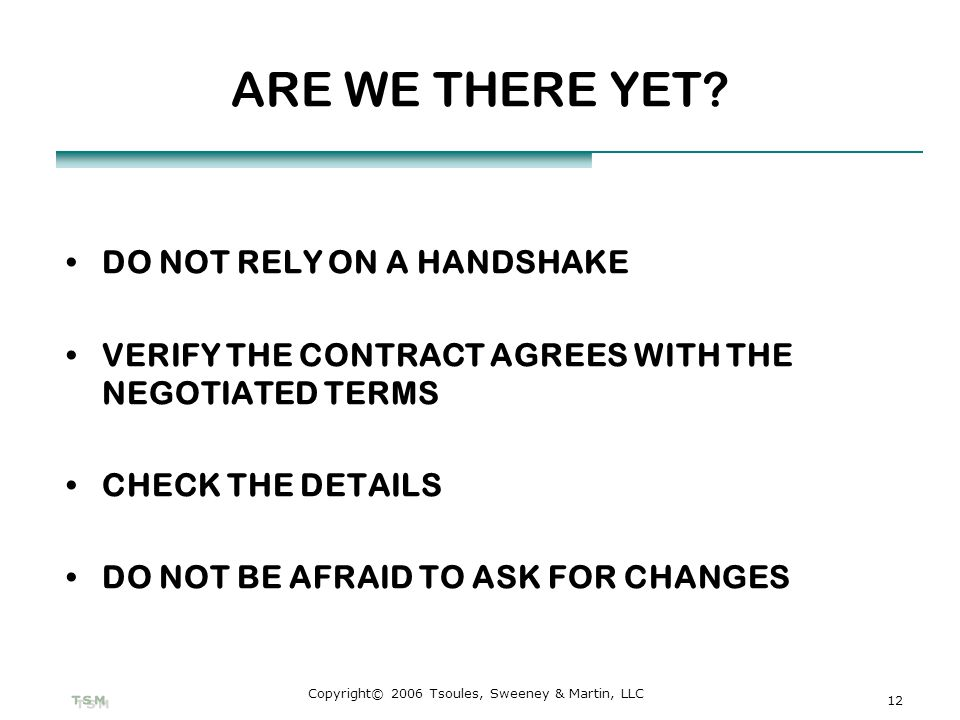 12 Copyright© 2006 Tsoules, Sweeney & Martin, LLC ARE WE THERE YET? DO NOT RELY ON A HANDSHAKE VERIFY THE CONTRACT AGREES WITH THE NEGOTIATED TERMS CH