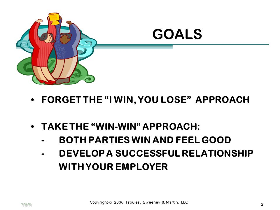 2 Copyright© 2006 Tsoules, Sweeney & Martin, LLC GOALS FORGET THE I WIN, YOU LOSE APPROACH TAKE THE WIN-WIN APPROACH: - BOTH PARTIES WIN AND FEEL GOOD -DEVELOP A SUCCESSFUL RELATIONSHIP WITH YOUR EMPLOYER