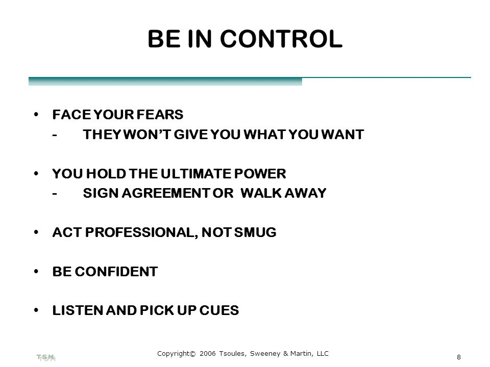 8 Copyright© 2006 Tsoules, Sweeney & Martin, LLC BE IN CONTROL FACE YOUR FEARS -THEY WONT GIVE YOU WHAT YOU WANT YOU HOLD THE ULTIMATE POWER -SIGN AGR