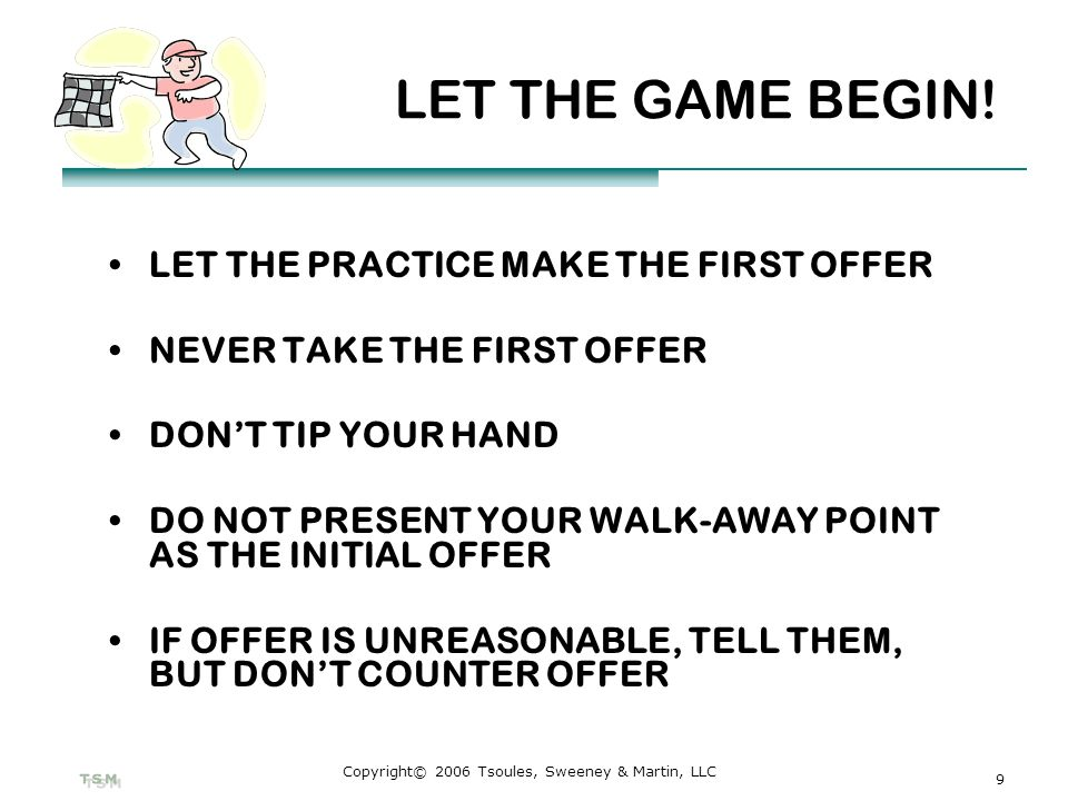 9 Copyright© 2006 Tsoules, Sweeney & Martin, LLC LET THE GAME BEGIN! LET THE PRACTICE MAKE THE FIRST OFFER NEVER TAKE THE FIRST OFFER DONT TIP YOUR HA