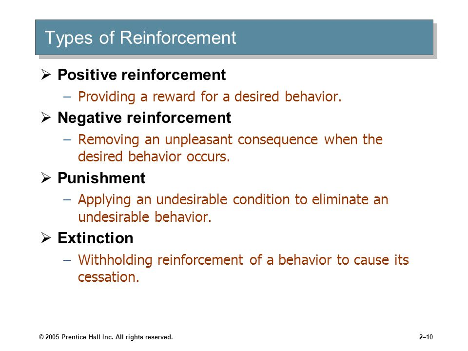 © 2005 Prentice Hall Inc. All rights reserved.2–10 Types of Reinforcement Positive reinforcement –Providing a reward for a desired behavior. Negative