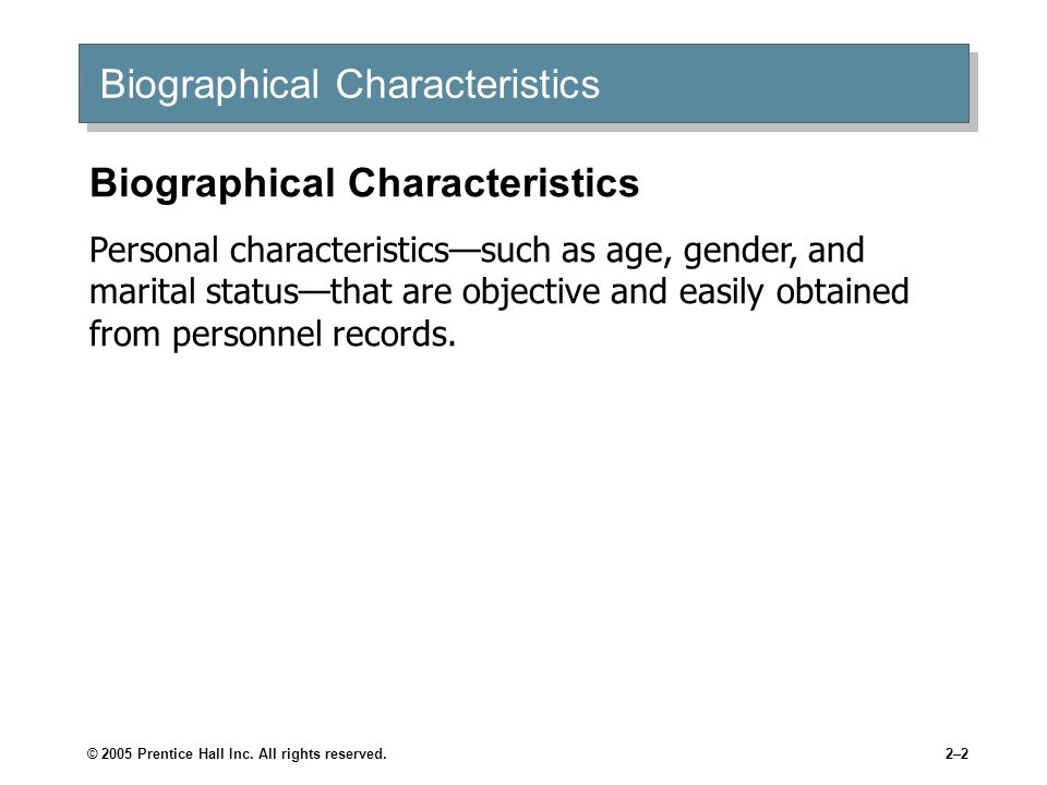 © 2005 Prentice Hall Inc. All rights reserved.2–2 Biographical Characteristics Personal characteristicssuch as age, gender, and marital statusthat are
