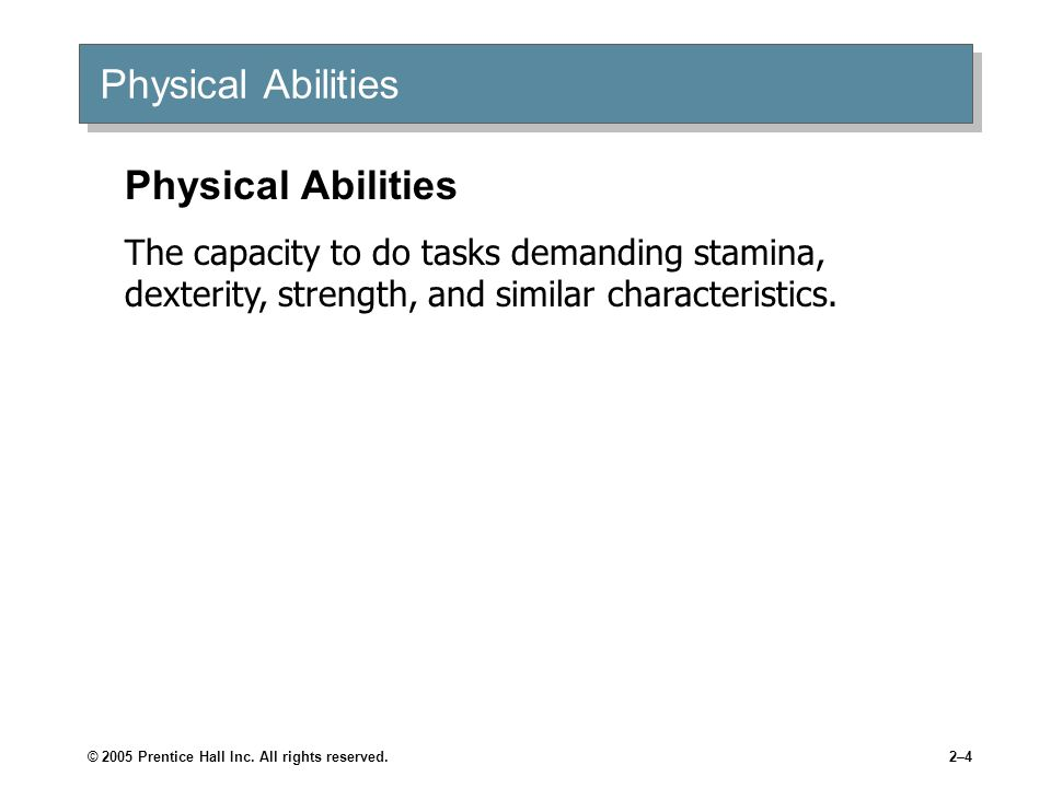 © 2005 Prentice Hall Inc. All rights reserved.2–4 Physical Abilities The capacity to do tasks demanding stamina, dexterity, strength, and similar char