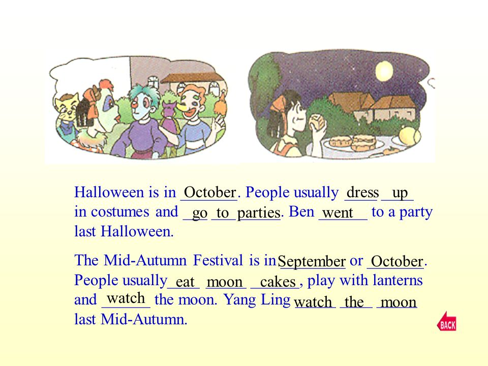 Halloween is in _______. People usually ____ ____ in costumes and ___ ___ _____. Ben ______ to a party last Halloween. The Mid-Autumn Festival is in _