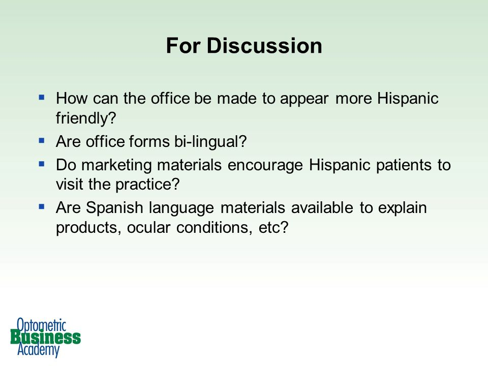 For Discussion How can the office be made to appear more Hispanic friendly? Are office forms bi-lingual? Do marketing materials encourage Hispanic pat