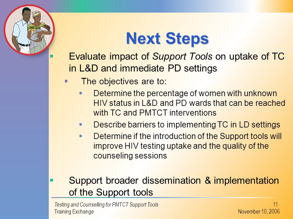 Testing and Counselling for PMTCT Support Tools Training Exchange November 10, 2006 11 Next Steps Evaluate impact of Support Tools on uptake of TC in