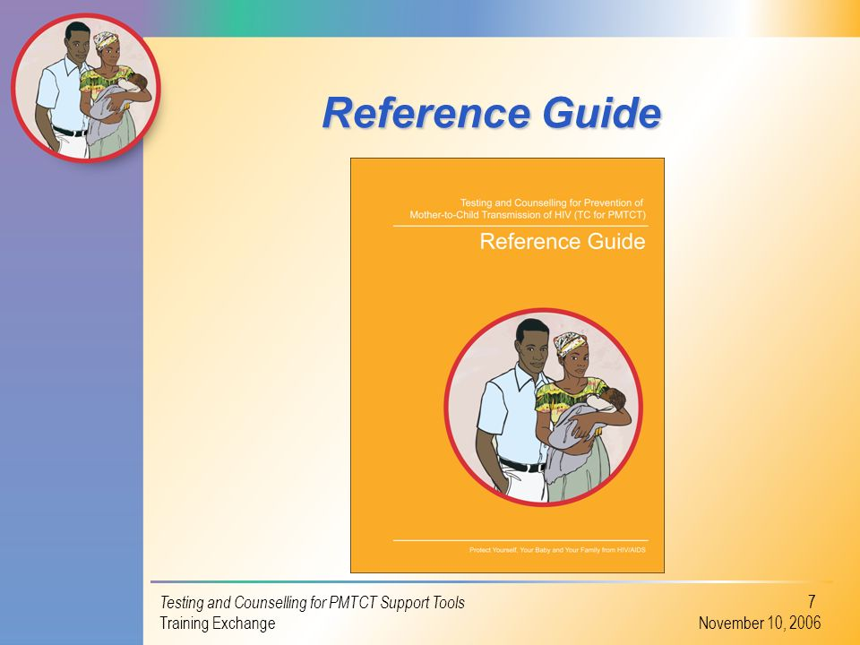 Testing and Counselling for PMTCT Support Tools Training Exchange November 10, 2006 7 Reference Guide